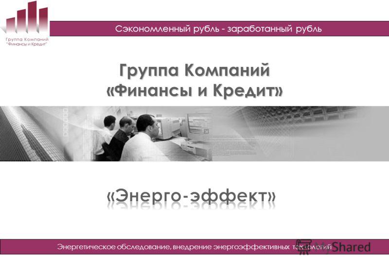 Группа Компаний «Финансы и Кредит» Группа Компаний «Финансы и Кредит» www.finic.ru Сэкономленный рубль - заработанный рубль Энергетическое обследование, внедрение энергоэффективных технологий