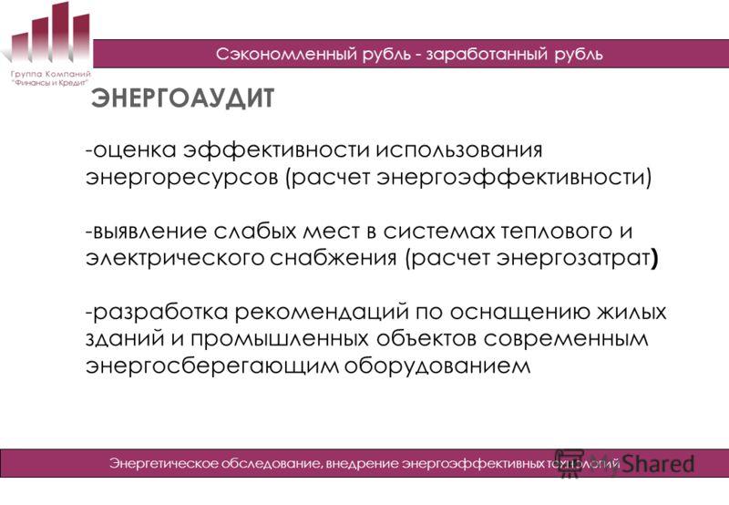 Сэкономленный рубль - заработанный рубль Энергетическое обследование, внедрение энергоэффективных технологий ЭНЕРГОАУДИТ -оценка эффективности использования энергоресурсов (расчет энергоэффективности) -выявление слабых мест в системах теплового и эле