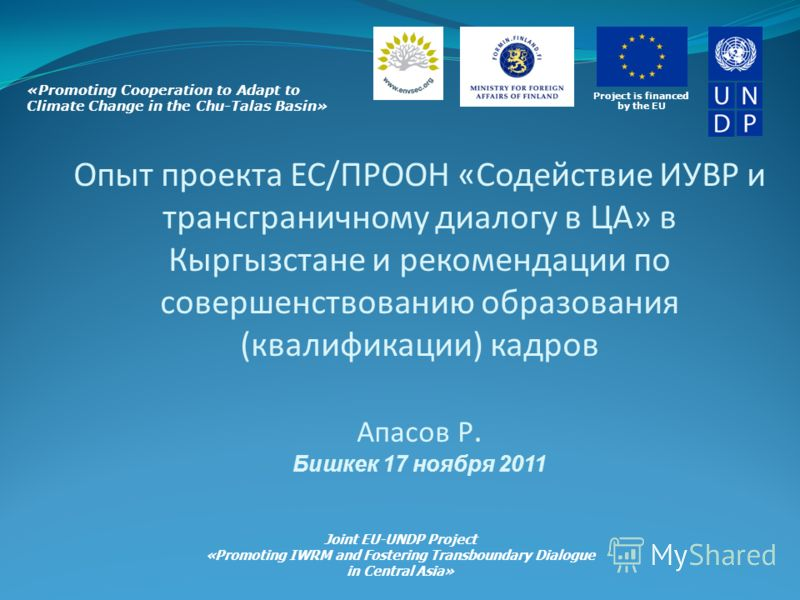 Project is financed by the EU «Promoting Cooperation to Adapt to Climate Change in the Chu-Talas Basin» Joint EU-UNDP Project «Promoting IWRM and Fostering Transboundary Dialogue in Central Asia» Опыт проекта ЕС/ПРООН «Содействие ИУВР и трансгранично
