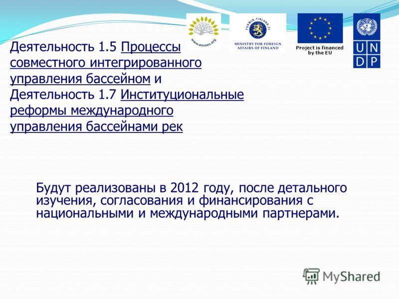 Project is financed by the EU Деятельность 1.5 Процессы совместного интегрированного управления бассейном и Деятельность 1.7 Институциональные реформы международного управления бассейнами рек Будут реализованы в 2012 году, после детального изучения,