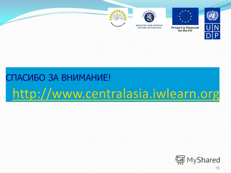 Project is financed by the EU СПАСИБО ЗА ВНИМАНИЕ! http://www.centralasia.iwlearn.orghttp://www.centralasia.iwlearn.org 15