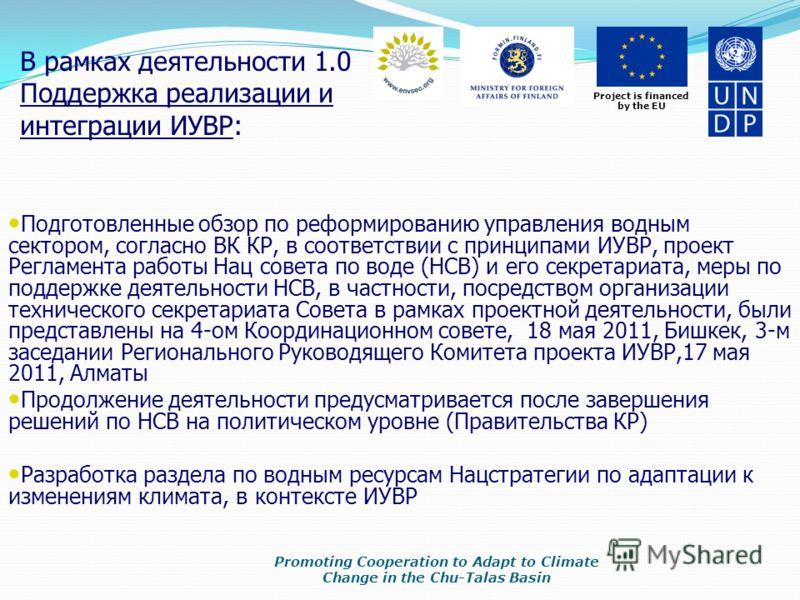 Project is financed by the EU В рамках деятельности 1.0 Поддержка реализации и интеграции ИУВР: Promoting Cooperation to Adapt to Climate Change in the Chu-Talas Basin Подготовленные обзор по реформированию управления водным сектором, согласно ВК КР,