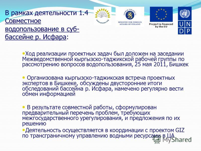 Project is financed by the EU В рамках деятельности 1.4 Совместное водопользование в суб- бассейне р. Исфара: Ход реализации проектных задач был доложен на заседании Межведомственной кыргызско-таджикской рабочей группы по рассмотрению вопросов водопо