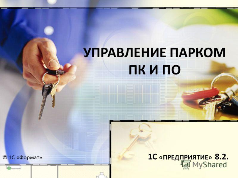 УПРАВЛЕНИЕ ПАРКОМ ПК И ПО 1С «ПРЕДПРИЯТИЕ» 8.2. © 1С «Формат»