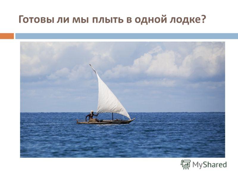 Готовы ли мы плыть в одной лодке ?