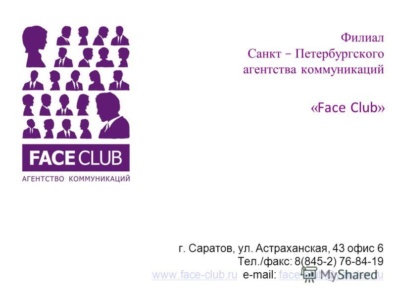 Филиал Санкт – Петербургского агентства коммуникаций « Face Club » г. Саратов, ул. Астраханская, 43 офис 6 Тел./факс: 8(845-2) 76-84-19 www.face-club.ru e-mail: face-club@yandex.ruwww.face-club.ruface-club@yandex.ru