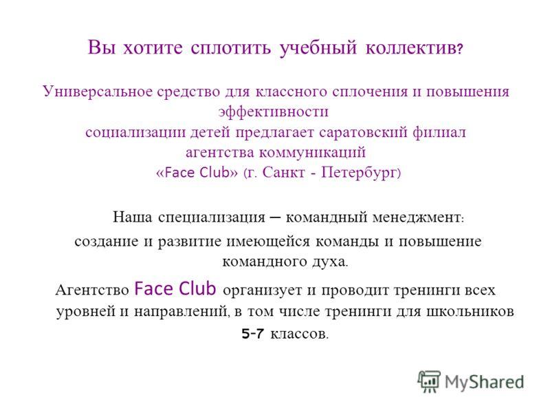 Вы хотите сплотить учебный коллектив ? Универсальное средство для классного сплочения и повышения эффективности социализации детей предлагает саратовский филиал агентства коммуникаций « Face Club » ( г. Санкт - Петербург ) Наша специализация командны