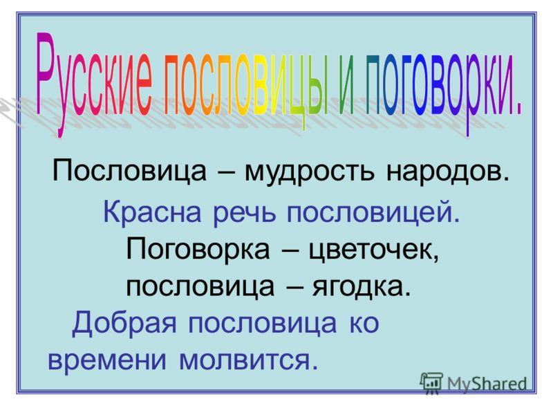 Пословица – мудрость народов. Красна речь пословицей. Поговорка – цветочек, пословица – ягодка. Добрая пословица ко времени молвится.