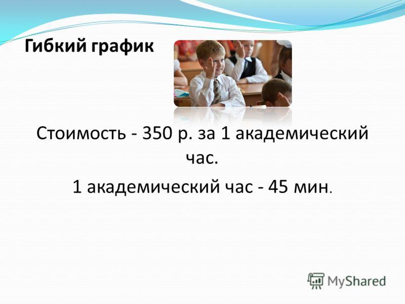 Гибкий график Стоимость - 350 р. за 1 академический час. 1 академический час - 45 мин.