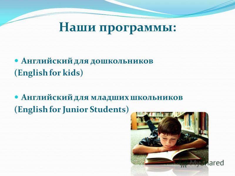 Наши программы: Английский для дошкольников (English for kids) Английский для младших школьников (English for Junior Students)