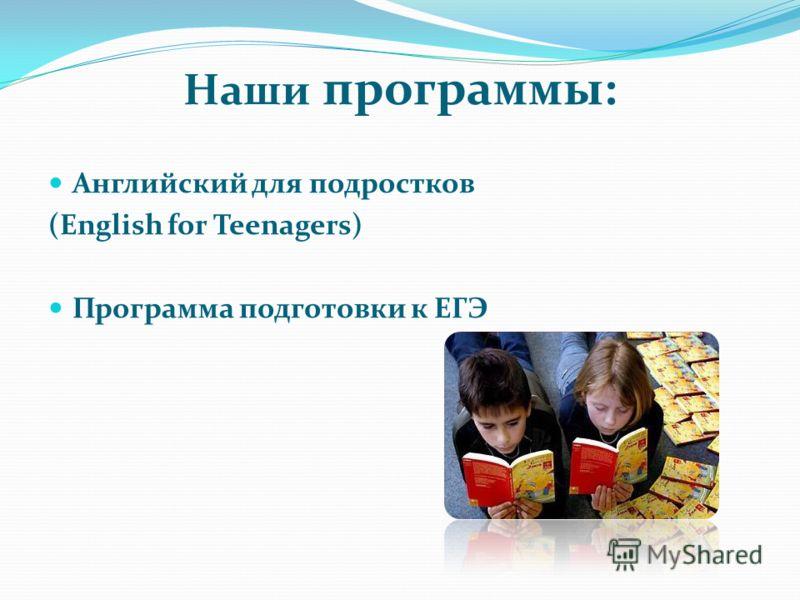 Наши программы: Английский для подростков (English for Teenagers) Программа подготовки к ЕГЭ