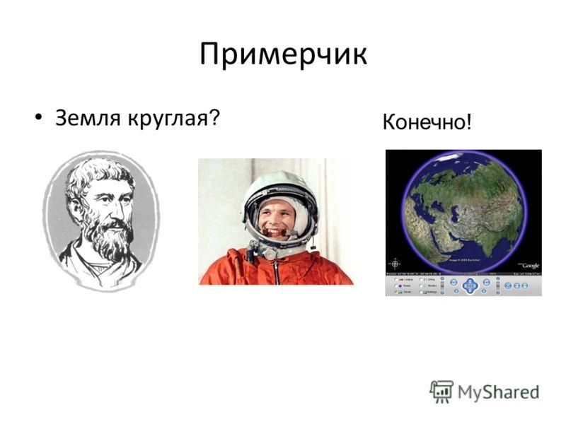 Примерчик Земля круглая ? Конечно!