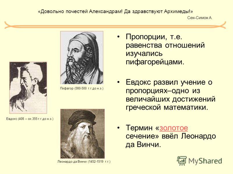 «Довольно почестей Александрам! Да здравствуют Архимеды!» Сен-Симон А. Пропорции, т.е. равенства отношений изучались пифагорейцами. Евдокс развил учение о пропорциях–одно из величайших достижений греческой математики. Термин «золотое сечение» ввёл Ле