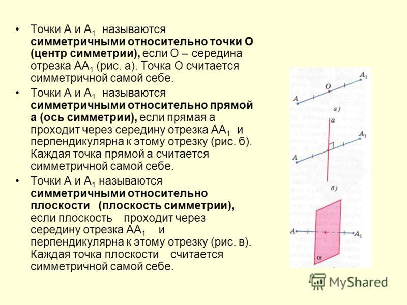 Точки А и А 1 называются симметричными относительно точки О (центр симметрии), если О – середина отрезка АА 1 (рис. а). Точка О считается симметричной самой себе. Точки А и А 1 называются симметричными относительно прямой а (ось симметрии), если прям