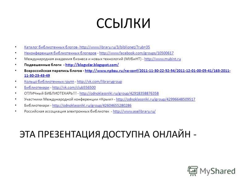 ССЫЛКИ Каталог библиотечных блогов- http://www.library.ru/3/biblionet/?rub=35 Каталог библиотечных блогов- http://www.library.ru/3/biblionet/?rub=35 Неконференция библиотечных блогеров - http://www.facebook.com/groups/10500617 Неконференция библиотеч