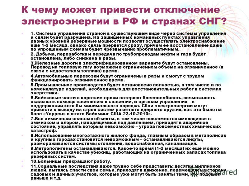 К чему может привести отключение электроэнергии в РФ и странах СНГ? 1. Система управления страной в существующем виде через системы управления и связи будет разрушена. На защищенных командных пунктах управления разных уровней резервные мощности позво