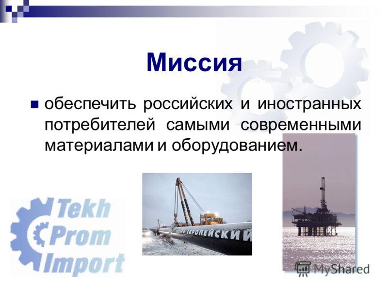 Миссия обеспечить российских и иностранных потребителей самыми современными материалами и оборудованием.