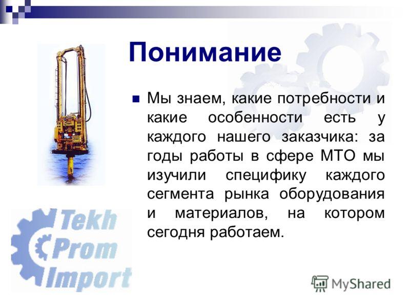 Понимание Мы знаем, какие потребности и какие особенности есть у каждого нашего заказчика: за годы работы в сфере МТО мы изучили специфику каждого сегмента рынка оборудования и материалов, на котором сегодня работаем.