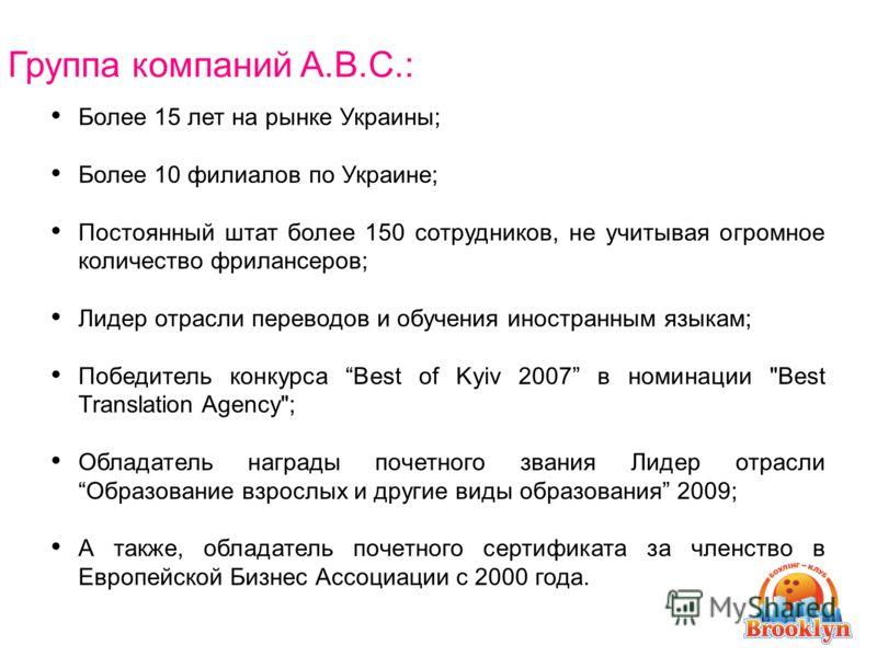 Группа компаний A.B.C.: Более 15 лет на рынке Украины; Более 10 филиалов по Украине; Постоянный штат более 150 сотрудников, не учитывая огромное количество фрилансеров; Лидер отрасли переводов и обучения иностранным языкам; Победитель конкурса Best o