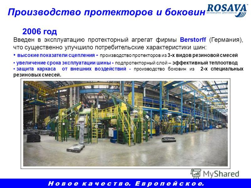 Производство протекторов и боковин Введен в эксплуатацию протекторный агрегат фирмы Berstorff (Германия), что существенно улучшило потребительские характеристики шин: высокие показатели сцепления - производство протекторов из 3-х видов резиновой смес