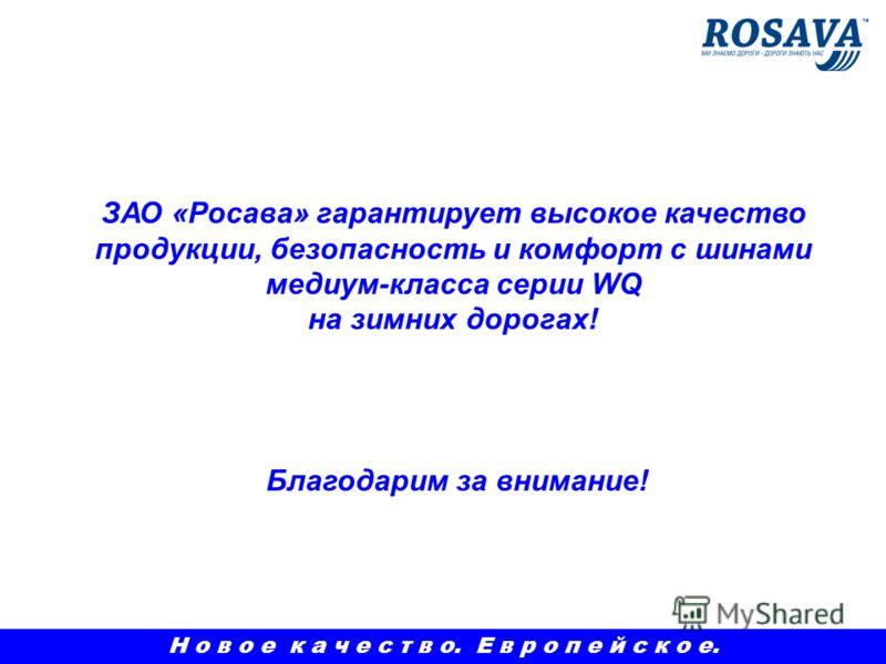 Благодарим за внимание! ЗАО «Росава» гарантирует высокое качество продукции, безопасность и комфорт с шинами медиум-класса серии WQ на зимних дорогах! Н о в о е к а ч е с т в о. Е в р о п е й с к о е.