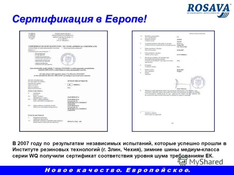 Сертификация в Европе! Сертификация в Европе! В 2007 году по результатам независимых испытаний, которые успешно прошли в Институте резиновых технологий (г. Злин, Чехия), зимние шины медиум-класса серии WQ получили сертификат соответствия уровня шума