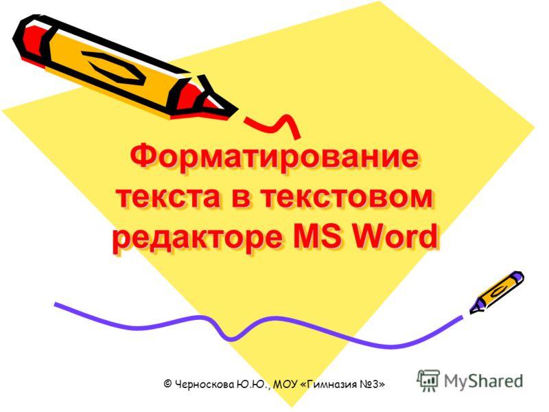 © Черноскова Ю.Ю., МОУ «Гимназия 3» Форматирование текста в текстовом редакторе MS Word
