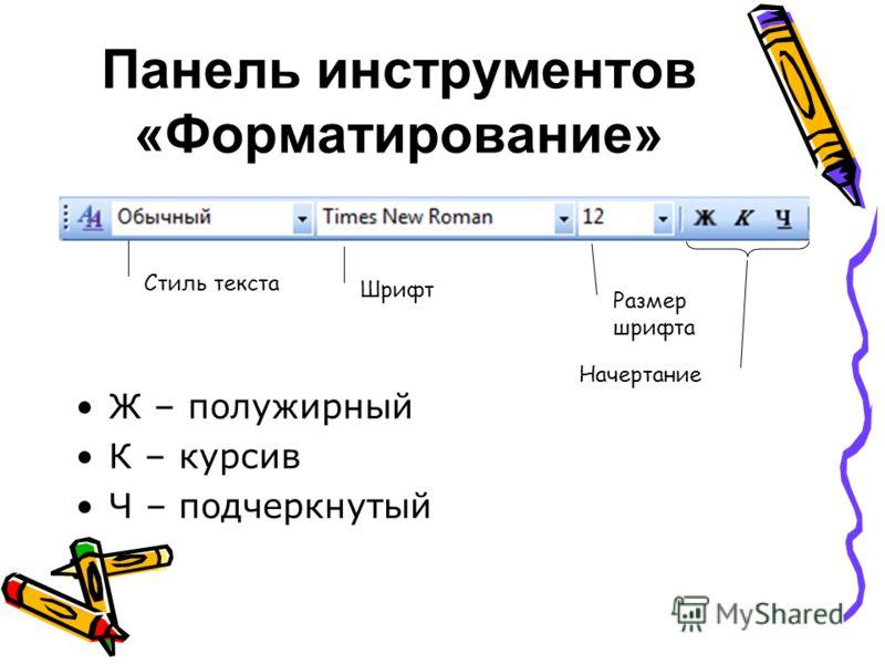 Панель инструментов «Форматирование» Ж – полужирный К – курсив Ч – подчеркнутый Стиль текста Шрифт Размер шрифта Начертание