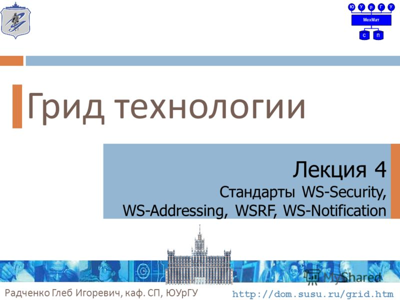 Грид технологии Лекция 4 Стандарты WS-Security, WS-Addressing, WSRF, WS-Notification Радченко Глеб Игоревич, каф. СП, ЮУрГУ http://dom.susu.ru/grid.htm