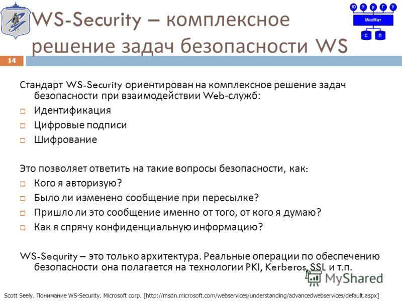 WS-Security – комплексное решение задач безопасности WS Стандарт WS-Security ориентирован на комплексное решение задач безопасности при взаимодействии Web- служб : Идентификация Цифровые подписи Шифрование Это позволяет ответить на такие вопросы безо