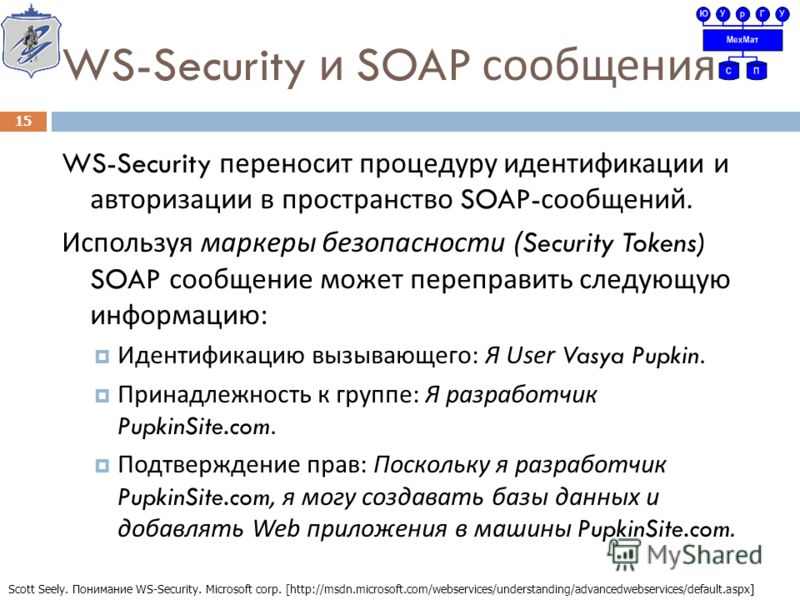 WS-Security и SOAP сообщения WS-Security переносит процедуру идентификации и авторизации в пространство SOAP- сообщений. Используя маркеры безопасности (Security Tokens) SOAP сообщение может переправить следующую информацию : Идентификацию вызывающег