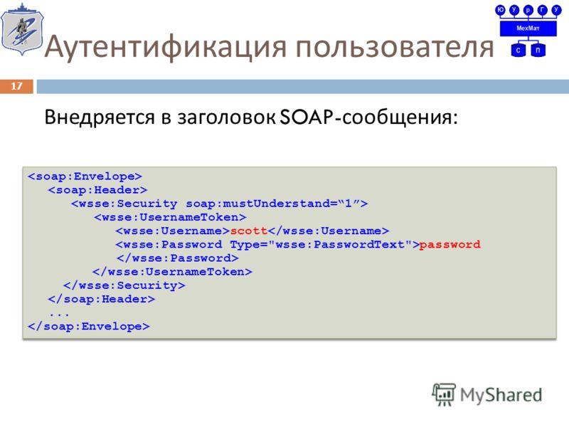 Аутентификация пользователя Внедряется в заголовок SOAP- сообщения : 17 scott password... scott password...