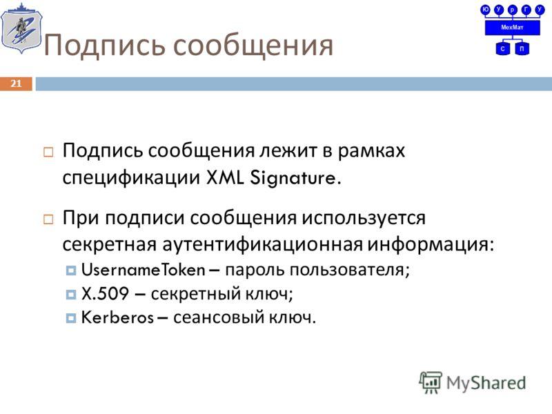 Подпись сообщения Подпись сообщения лежит в рамках спецификации XML Signature. При подписи сообщения используется секретная аутентификационная информация : UsernameToken – пароль пользователя ; X.509 – секретный ключ ; Kerberos – сеансовый ключ. 21