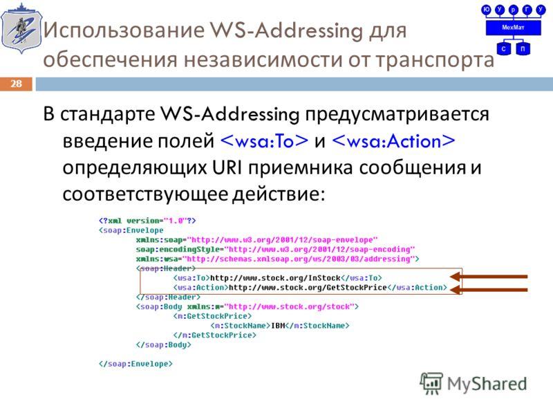 Использование WS-Addressing для обеспечения независимости от транспорта В стандарте WS-Addressing предусматривается введение полей и определяющих URI приемника сообщения и соответствующее действие : 28