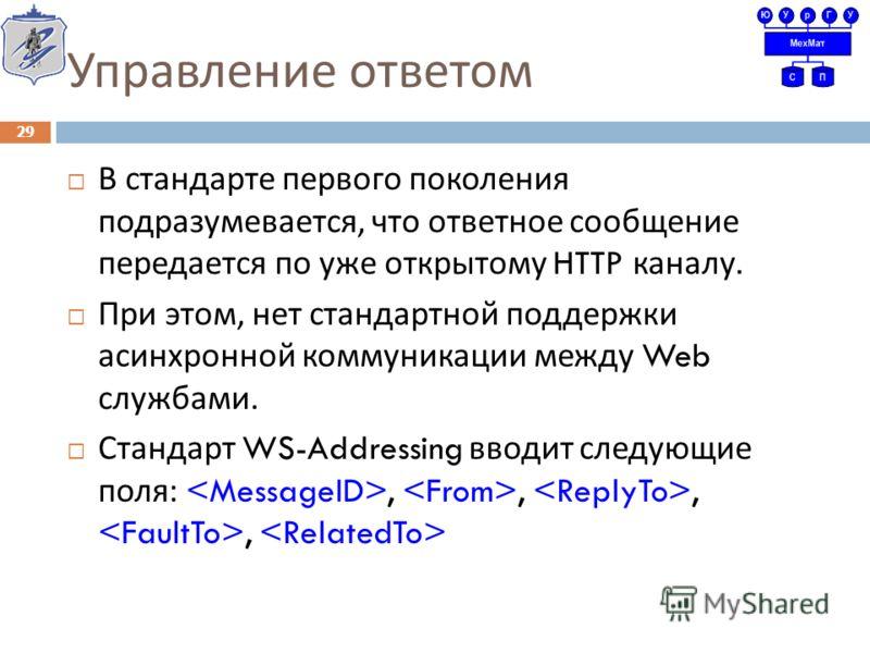 Управление ответом В стандарте первого поколения подразумевается, что ответное сообщение передается по уже открытому HTTP каналу. При этом, нет стандартной поддержки асинхронной коммуникации между Web службами. Стандарт WS-Addressing вводит следующие