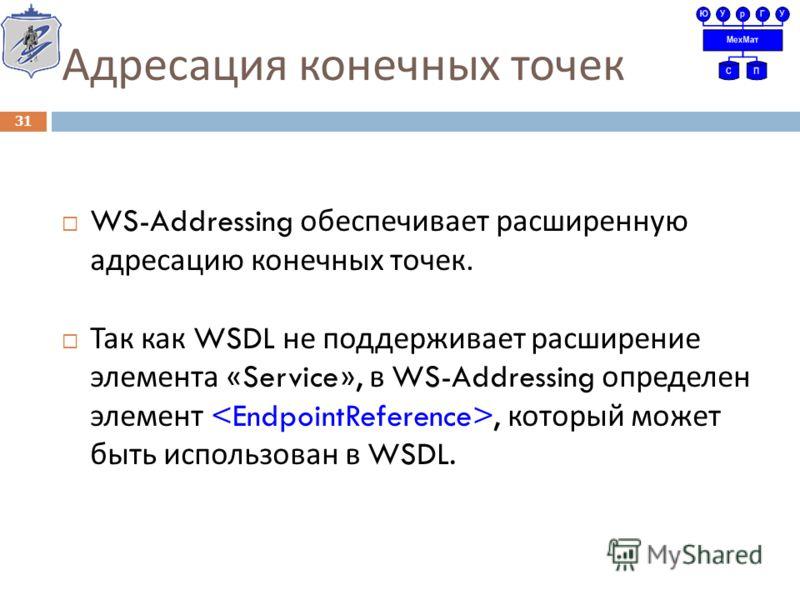 Адресация конечных точек WS-Addressing обеспечивает расширенную адресацию конечных точек. Так как WSDL не поддерживает расширение элемента «Service», в WS-Addressing определен элемент, который может быть использован в WSDL. 31
