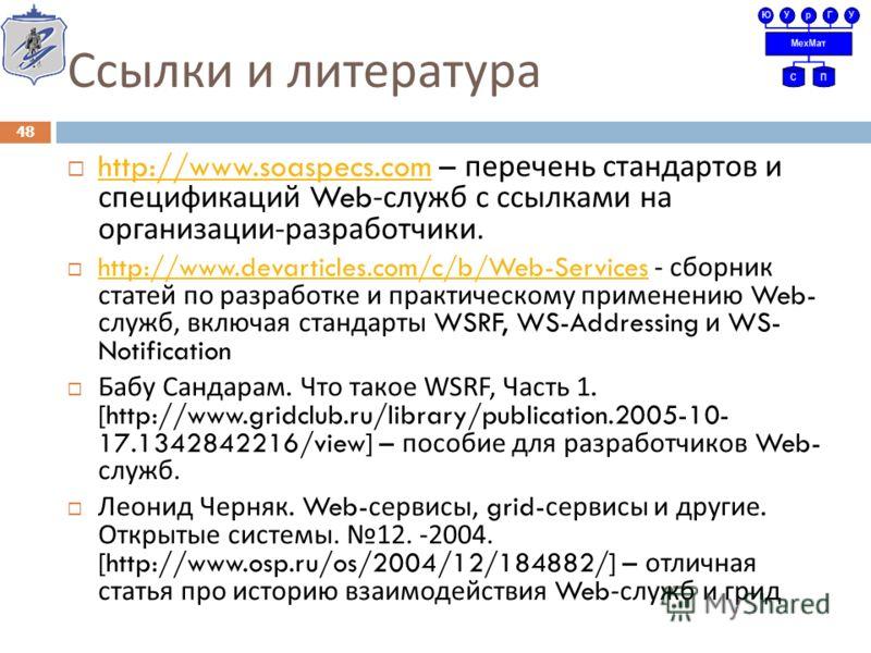 Ссылки и литература http://www.soaspecs.com – перечень стандартов и спецификаций Web- служб с ссылками на организации - разработчики. http://www.soaspecs.com http://www.devarticles.com/c/b/Web-Services - сборник статей по разработке и практическому п