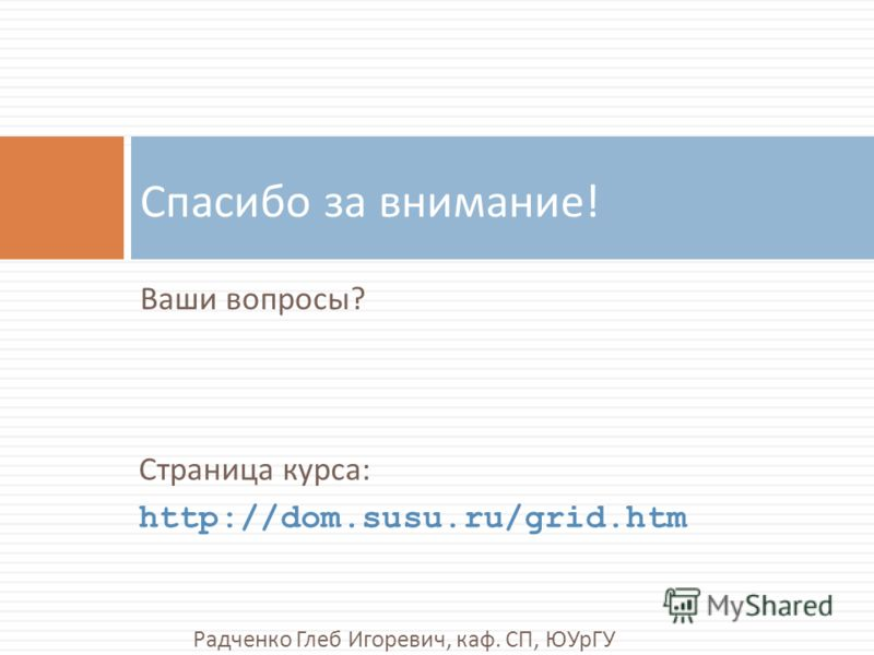 Ваши вопросы ? Спасибо за внимание ! Страница курса : http://dom.susu.ru/grid.htm Радченко Глеб Игоревич, каф. СП, ЮУрГУ