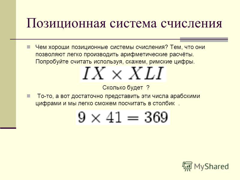 Позиционная система счисления Чем хороши позиционные системы счисления? Тем, что они позволяют легко производить арифметические расчёты. Попробуйте считать используя, скажем, римские цифры. Сколько будет ? То-то, а вот достаточно представить эти числ