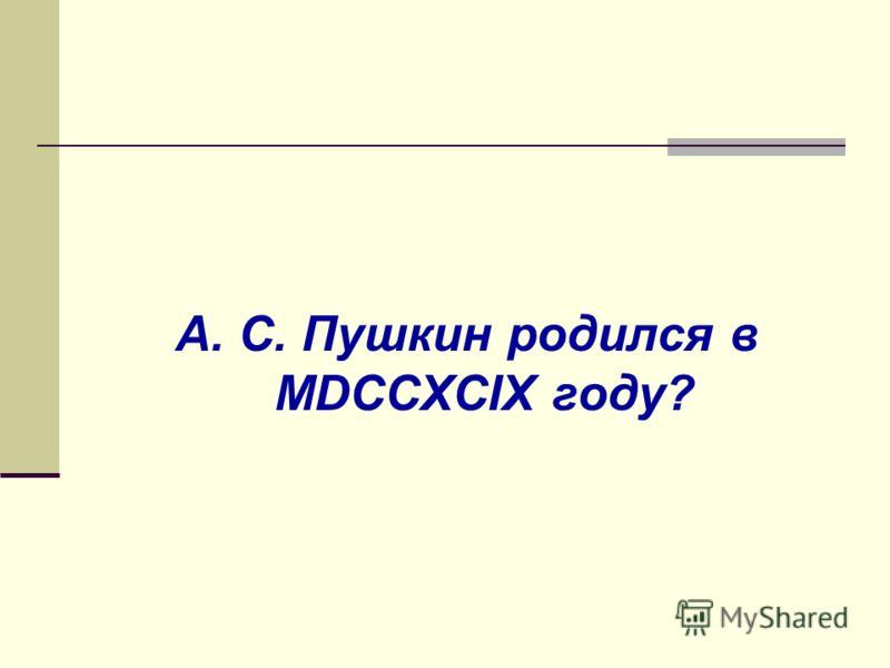 А. С. Пушкин родился в MDCCXCIX году?