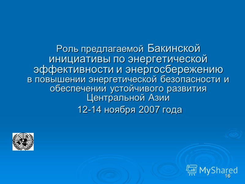 16 Роль предлагаемой Бакинской инициативы по энергетической эффективности и энергосбережению в повышении энергетической безопасности и обеспечении устойчивого развития Центральной Азии 12-14 ноября 2007 года