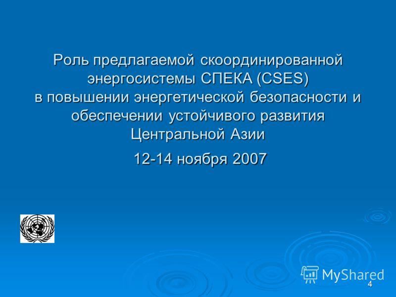 4 Роль предлагаемой скоординированной энергосистемы СПЕКА (CSES) в повышении энергетической безопасности и обеспечении устойчивого развития Центральной Азии 12-14 ноября 2007