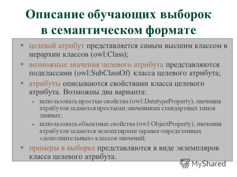 Описание обучающих выборок в семантическом формате §целевой атрибут представляется самым высшим классом в иерархии классов (owl:Class); §возможные значения целевого атрибута представляются подклассами (owl:SubClassOf) класса целевого атрибута; §атриб