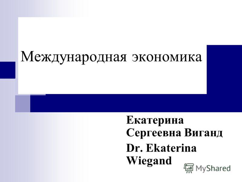 Mеждународная экономика Екатерина Сергеевна Виганд Dr. Ekaterina Wiegand
