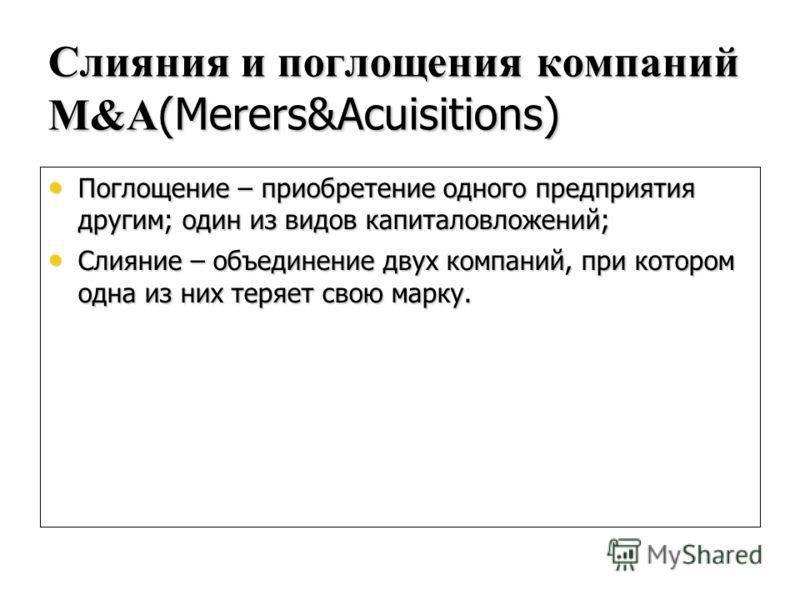Слияния и поглощения компаний М&A (Merers&Acuisitions) Поглощение – приобретение одного предприятия другим; один из видов капиталовложений; Поглощение – приобретение одного предприятия другим; один из видов капиталовложений; Слияние – объединение дву