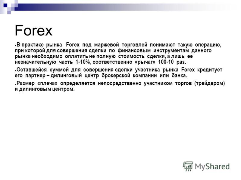 Forex В практике рынка Forex под маржевой торговлей понимают такую операцию, при которой для совершения сделки по финансовым инструментам данного рынка необходимо оплатить не полную стоимость сделки, а лишь ее незначительную часть 1-10%, соответствен