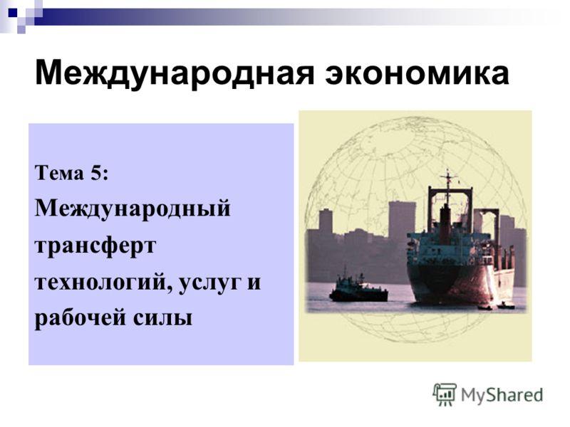 Международная экономика Тема 5: Международный трансферт технологий, услуг и рабочей силы