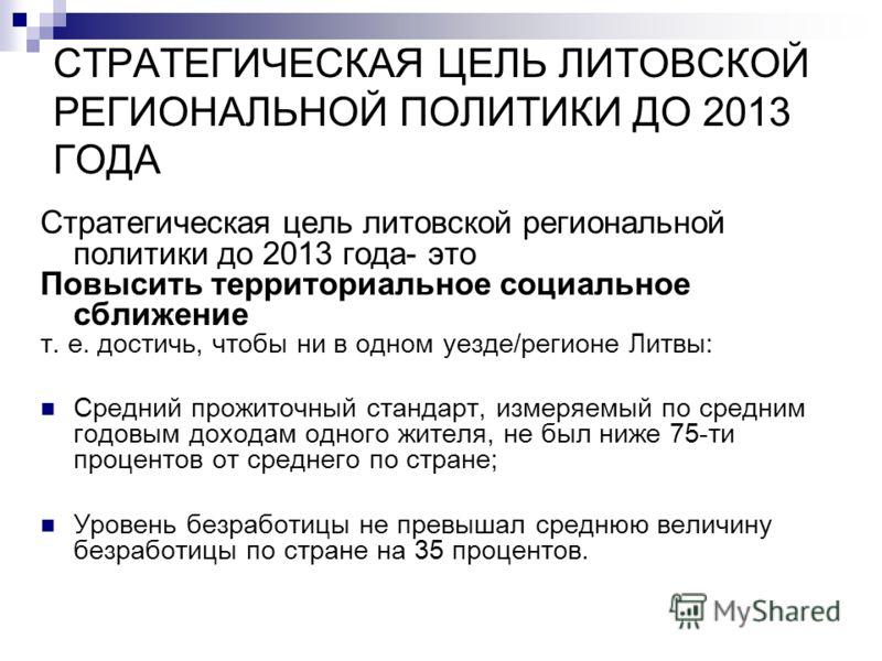 СТРАТЕГИЧЕСКАЯ ЦЕЛЬ ЛИТОВСКОЙ РЕГИОНАЛЬНОЙ ПОЛИТИКИ ДО 2013 ГОДА Стратегическая цель литовской региональной политики до 2013 года- это Повысить территориальное социальное сближение т. е. достичь, чтобы ни в одном уезде/регионе Литвы: Средний прожиточ