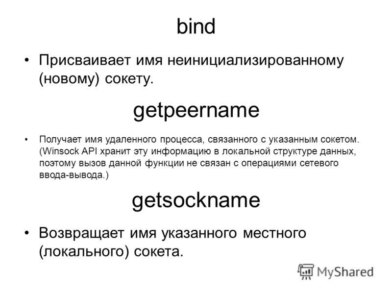 bind Присваивает имя неинициализированному (новому) сокету. getpeername Получает имя удаленного процесса, связанного с указанным сокетом. (Winsock API хранит эту информацию в локальной структуре данных, поэтому вызов данной функции не связан с операц
