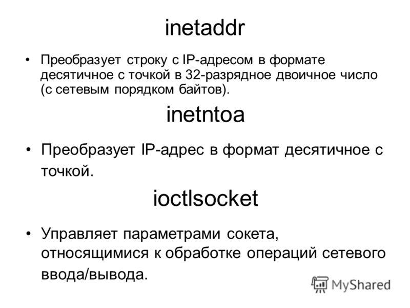 inetaddr Преобразует строку с IP-адресом в формате десятичное с точкой в 32-разрядное двоичное число (с сетевым порядком байтов). inetntoa Преобразует IP-адрес в формат десятичное с точкой. ioctlsocket Управляет параметрами сокета, относящимися к обр